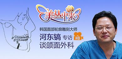 美丛中来独家专访:韩国河东镐谈颌面外科